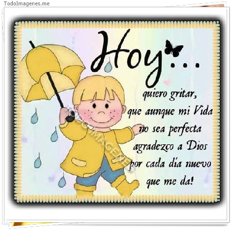 Hoy...quiero gritar,que aunque mi vida no sea perfecta agradezco a Dios por cada dia nuevo que me da!