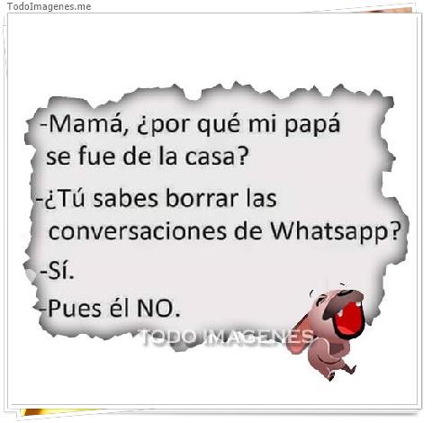 - Mamá, ¿por qué mi papá se fue de la casa ? - ¿ Tú sabes borrar las conversaciones de Whatsapp ? - Sí - Pues él NO