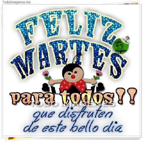 FELIZ MARTES para todos !! que disfruten de este bello dia