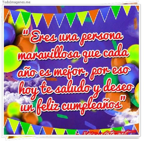 Eres uns persona maravillosa que cada año es mejor, por eso hoy te saludo y deseo un feliz cumpleaños