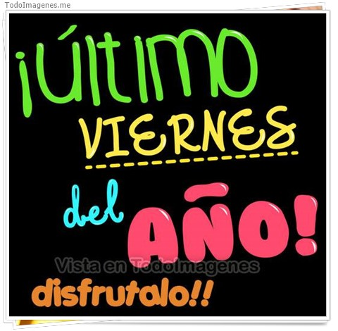 ¡ ULTIMO VIERNES DEL AÑO ! DISFRUTALO !!