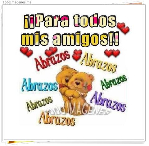 ¡¡ Para todos mis amigos !! abrazos, abrazos, abrazos....
