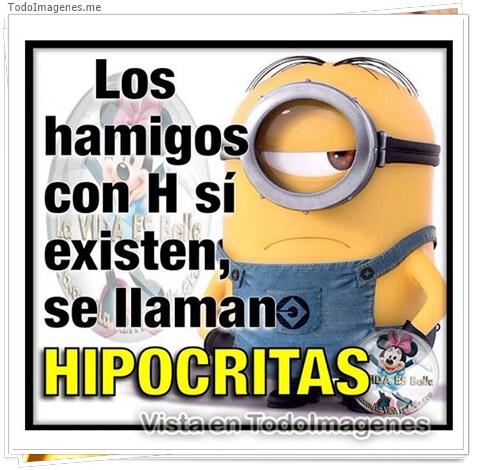 Los hamigos con H si existen se llaman HIPOCRITAS