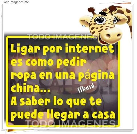 Ligar por internet es como pedir ropa en una pagina china...A saber lo que te puede llegar a casa