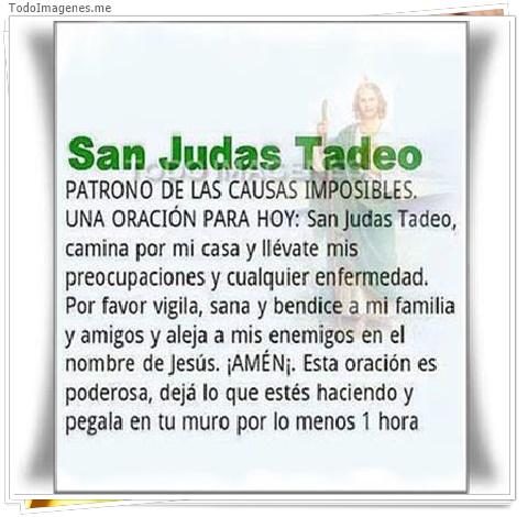 San Judas Tadeo PATRONO DE LAS CAUSAS INVISIBLES UNA ORACION PARA HOY: San Judas Tadeo, camina por mi casa y llevate mis preocupaciones y cualquier enfermedad. Por favor vigila, sana y bendice a mi familia y amigos y aleja a mis enemigos en el nombre de J