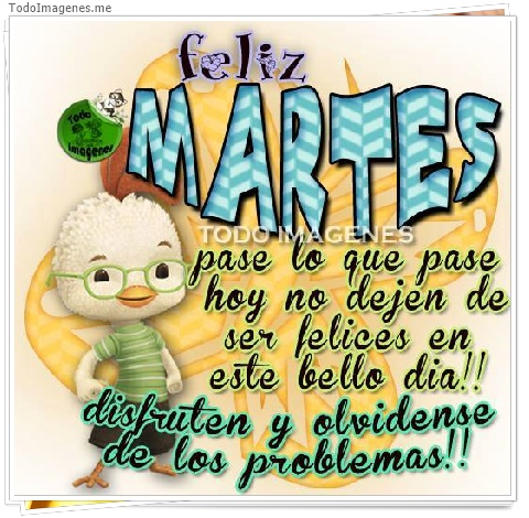 feliz MARTES pase lo que pase hoy no dejen de ser felices en este bello dia!!disfruten y olvidense de los problemas
