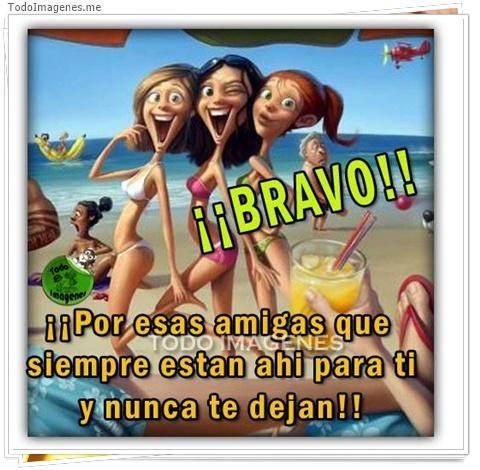 ¡¡Bravo!! ¡¡Por esas amigas que siempre están ahí para ti y nunca te dejan!!