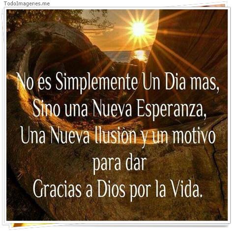 No es simplemete un dia mas, sino una nueva esperanza una nueva ilusion y un motivo para dar Gracias a Dios por la vida