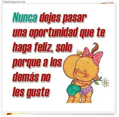 Nunca dejes pasar una oportunidad que te haga feliz, solo porque a los demás no les guste.