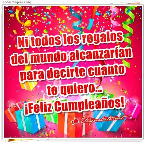 Ni todos los regalos del mundo alcanzarían para decirte cuanto te quiero...¡ Feliz Cumpleaños !