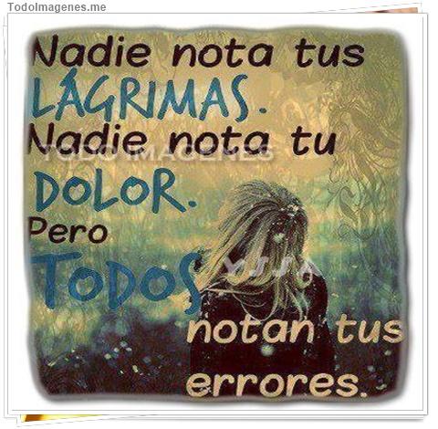 Nadie nota tus LÁGRIMAS. Nadie nota tu DOLOR. Pero TODOS notan tus errores.