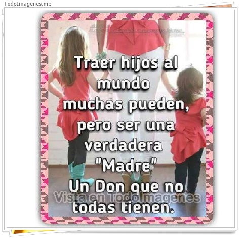 Traer hijos al mundo muchas pueden, pero ser una verdadera Madre Un don que no todos tienen.