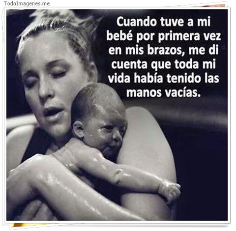 Cuando tuve a mi bebe por primera vez en mis brazos, me di cuenta que toda mi vida habia tenido las manos vacias