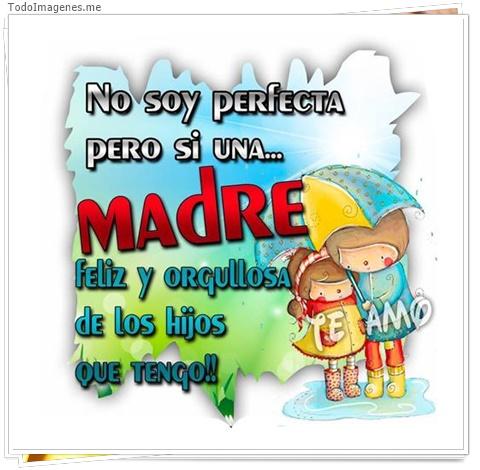 No soy perfecta pero si una...Madre feliz y orgullosa de los hijos que tengo!! TE AMO