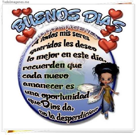 BUENOS DIAS A todos mis seres queridos les deseo lo mejor en este día,recuerden que cada nuevo amanecer es una oportunidad que Dios da, no la desperdicies