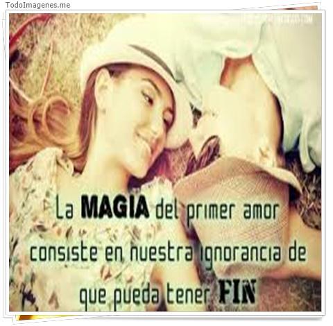 La MAGIA del primer amor consiste en nuestra ignorancia de que pueda tener FIN