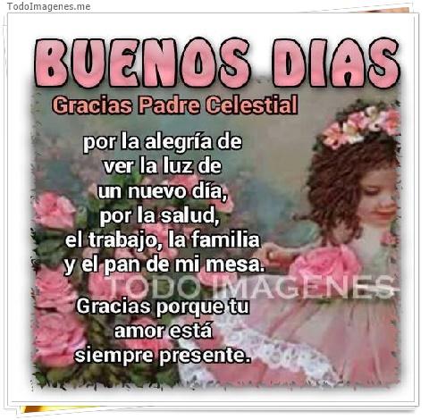 BUENOS DIAS Gracias Padre Celestial por la alegría de ver la luz de un nuevo día, por la salud, el trabajo, la familia y el pan de mi mesa. Gracias porque tu amor está siempre presente