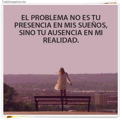 EL PROBLEMA NO ES TU PRESENCIA EN MIS SUEÑOS, SINO TU AUSENCIA EN MI REALIDAD.