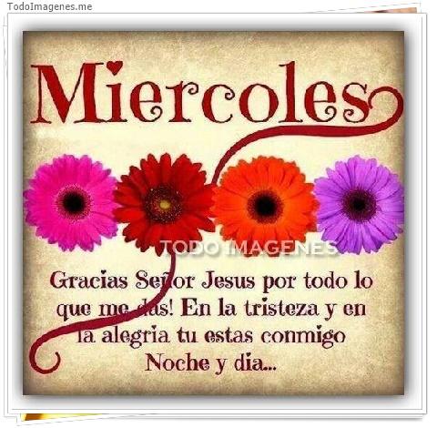 Miercoles Gracias Señor Jesus por todo lo que me das! En la tristeza y en la alegria tu estas conmigo Noche y día...