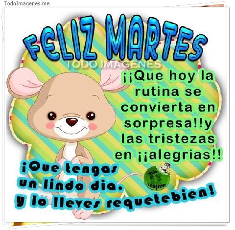 FELIZ MARTES ¡¡ Que hoy la rutina se convierta en sorpresa!! y las tristezas en ¡¡alegrias!! ¡ Que tengas un lindo dia y lo lleves requetebien!