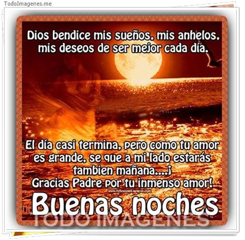 Dios bendice mis sueños, mis anhelos, mis deseos de ser mejor cada día. El día casi termina, pero como tu amor es grande, se que a mi lado estarás también mañana...! Gracias Padre por tu inmenso amor ! BUENAS NOCHES