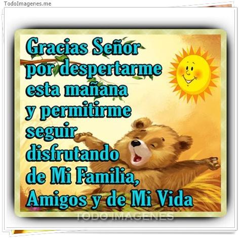 Gracias Señor por despertarme esta mañana y permitirme seguir disfrutando de Mi Familia,Amigos y de Mi Vida