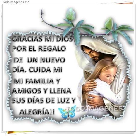 GRACIAS MI DIOS POR EL REGALO DE UN NUEVO DIA. CUIDA MI FAMILIA Y AMIGOS Y LLENA SUS DIAS DE LUZ Y ALEGRIA!!