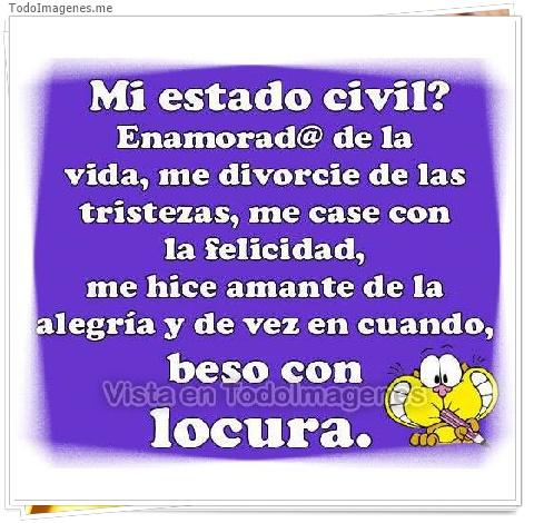 Mi estado civil ? Enamorad@ de la vida, me divorcie de las tristezas,me caso con la felicidad,me hice amante de la alegria y de vez en cuando, beso con locura