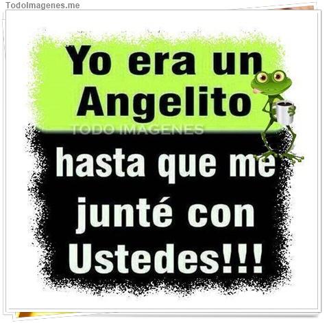 Yo era un Angelito hasta que me junté con ustedes !!
