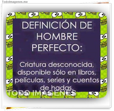 Definición de hombre perfecto: Criatura desconocida, disponible sólo en libros, películas, series y cuentos de hadas.