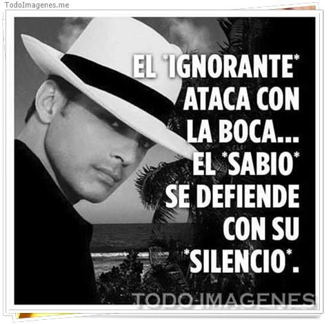 EL IGNORANTE ATACA CON LA BOCA...EL SABIO SE DEFIENDE CON SU SILENCIO