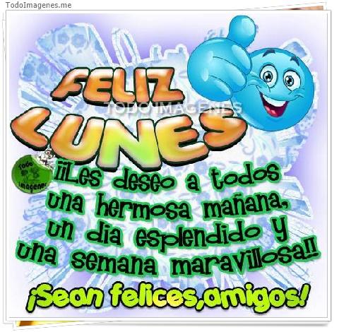 FELIZ LUNES ¡¡ Les deseo a todos una hermosa mañana, un dia esplendido y una semana maravillosa!! ¡ Sean felices,amigos!