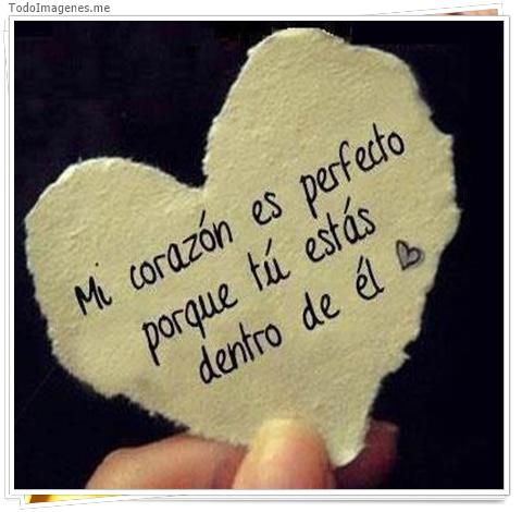 Mi corazón es perfecto porque tú estás dentro de él.