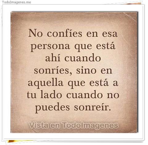 No confies en esa persona que está ahí cuando sonries, sino en aquella que esta a tu lado cuando no puedes sonreir