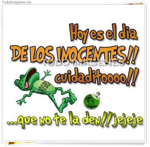 Hoy es el dias DE LOS INOCENTES!! cuidaditoooo!!...que no te la den!! jejeje