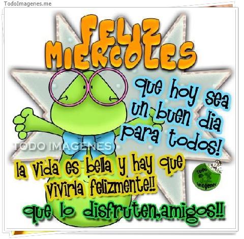 FELIZ MIERCOLES que hoy sea un buen dia para todos! la vida es bella y hay que vivirla felizmente!! que lo disfruten amigos!!