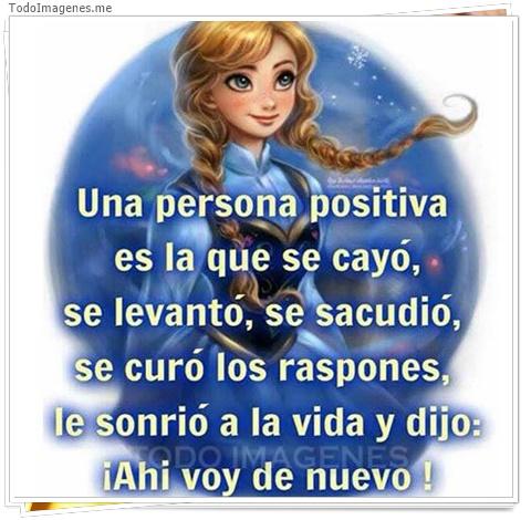 Una persona positiva es la que se cayo, se levanto, se sacudio, se curo los raspones, le sonrio a la vida y dijo ¡ Ahi voy de nuevo !