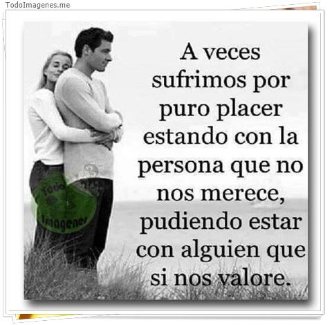 A veces sufrimos por puro placer estando con la persona que no nos merece, pudiendo estar con alguien que si nos valore.