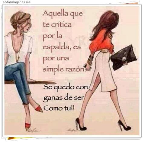 Aquella que te critica por la espalda,es por una simple razón. Se quedo con ganas de ser como tu !!