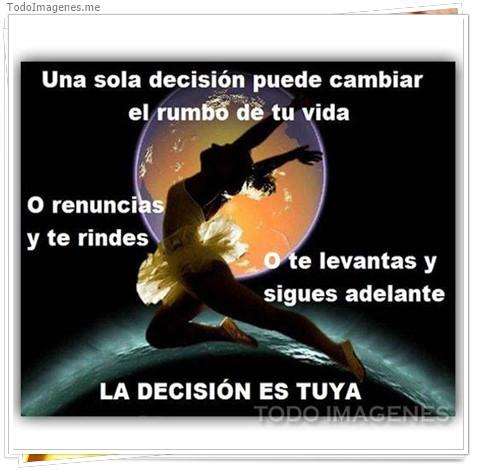 Una sola decisión puede cambiar el rumbo de tu vida o renuncias o te rindes o te levantas y sigue adelante LA DECISION ES TUYA