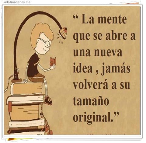 La mente que se abre a una nueva idea, jamas volverá a su tamaño original
