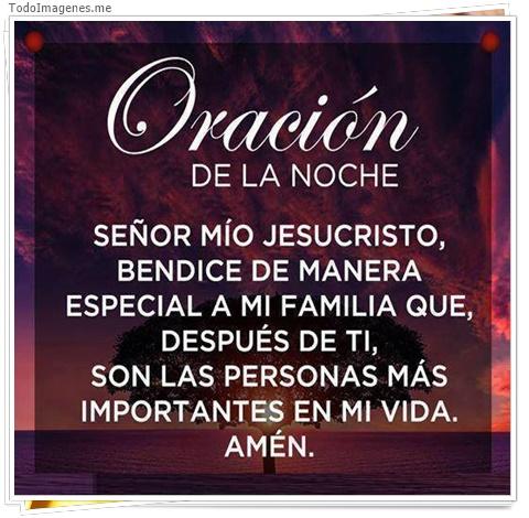 Oracion de la noche SEÑOR MIO JESUCRISTO,BENDICE DE MANERA ESPECIAL A MI FAMILIA QUE DESPUES DE TI CON LAS PERSONAS MAS IMPORTANTES EN MI VIDA. AMEN