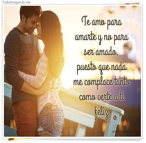 Te amo para amarte y no para ser amado, puesto que nada me complace tanto como verte a ti feliz