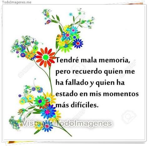 Tendré mala memoria, pero recuerdo quien me ha fallado y quien ha estado en mis momentos mas dificiles