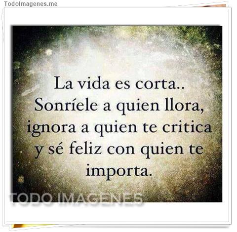 La vida es corta...Sonríele a quien llora, ignora a quien te critica y sé feliz con quien te importa