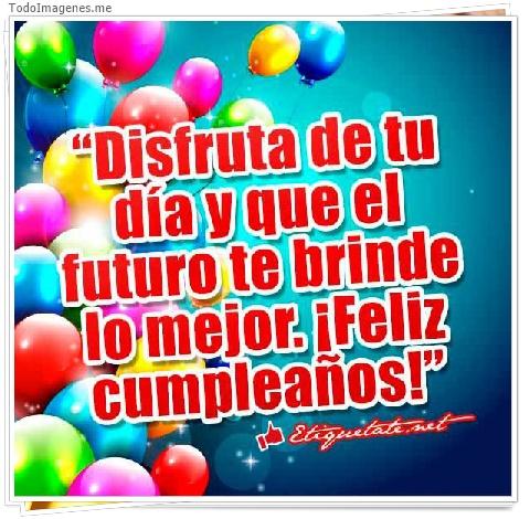 Disfruta de tu día y que el futuro te brinde lo mejor.¡ Feliz Cumpleaños!