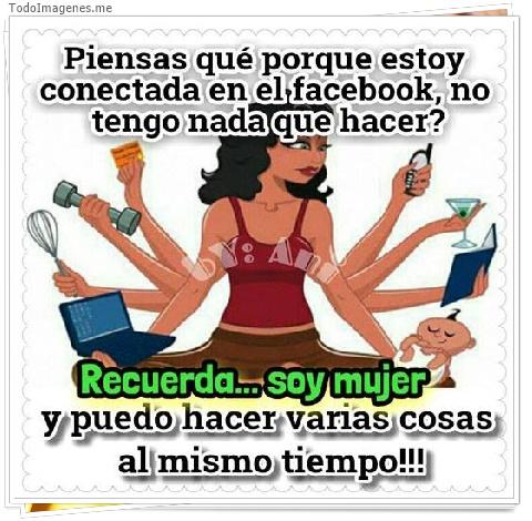 Piensas qué porque estoy conectada en el facebook, no tengo nada que hacer ? Recuerda...soy mujer y puedo hacer varias cosas al mismo tiempo !!!