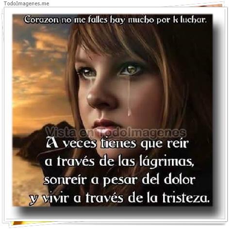 Corazon no me falles hay mucho por k luchar. A veces tiene que reir a través de las lágrimas, sonreir a pesar del dolor y vivir a través de la tristeza
