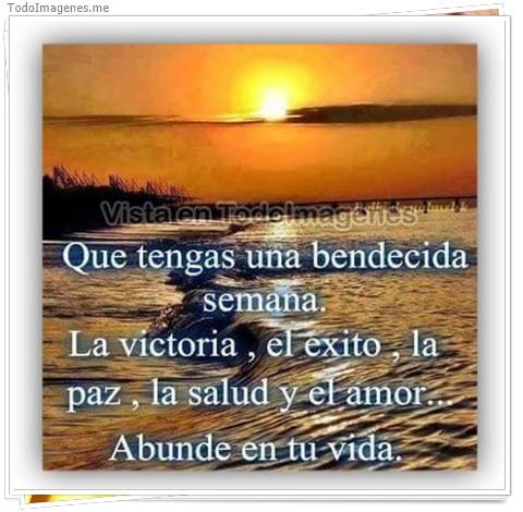 Que tengas un bendecida semana. La victoria, el exito, la paz, la salud y el amor...Abunde en tu vida