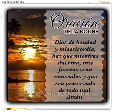 Oración de la noche. Dios de bondad y misericordia, haz que mientras duermas, mis fuerzas sean renovadas y que sea preservado de todo mal Amén.